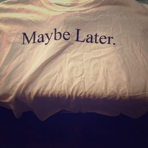 White shirt text says maybe later , didn't fit 😣
